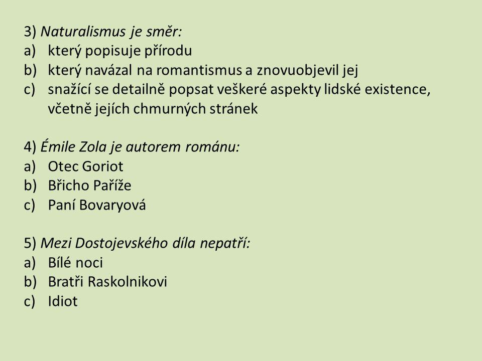 3) Naturalismus je směr: a)který popisuje přírodu b)který navázal na romantismus a znovuobjevil jej c)snažící se detailně popsat veškeré aspekty lidské existence, včetně jejích chmurných stránek 4) Émile Zola je autorem románu: a)Otec Goriot b)Břicho Paříže c)Paní Bovaryová 5) Mezi Dostojevského díla nepatří: a)Bílé noci b)Bratři Raskolnikovi c)Idiot