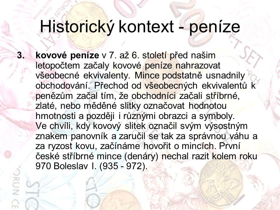 Historický kontext - peníze 3.kovové peníze v 7. až 6. století před našim letopočtem začaly kovové peníze nahrazovat všeobecné ekvivalenty. Mince pods