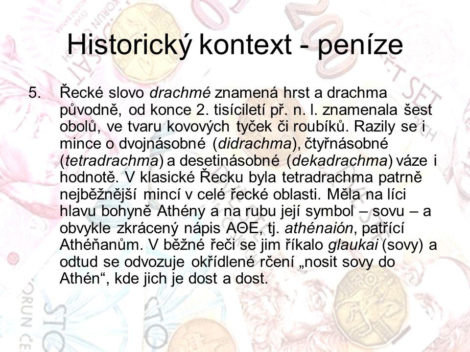 Historický kontext - peníze 5.Řecké slovo drachmé znamená hrst a drachma původně, od konce 2. tisíciletí př. n. l. znamenala šest obolů, ve tvaru kovo
