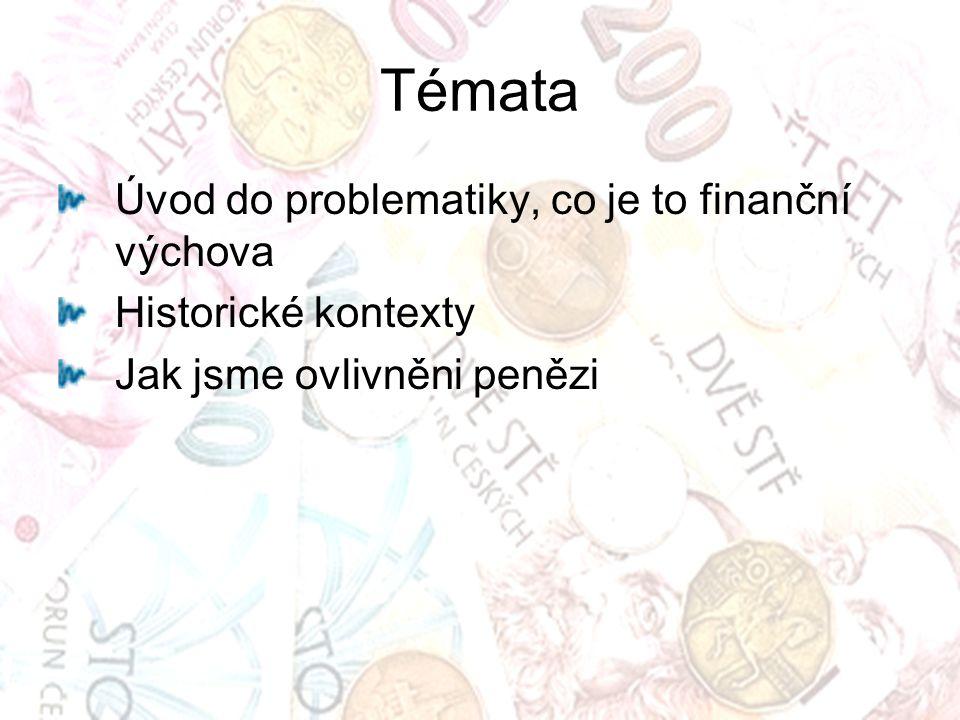Témata Úvod do problematiky, co je to finanční výchova Historické kontexty Jak jsme ovlivněni penězi