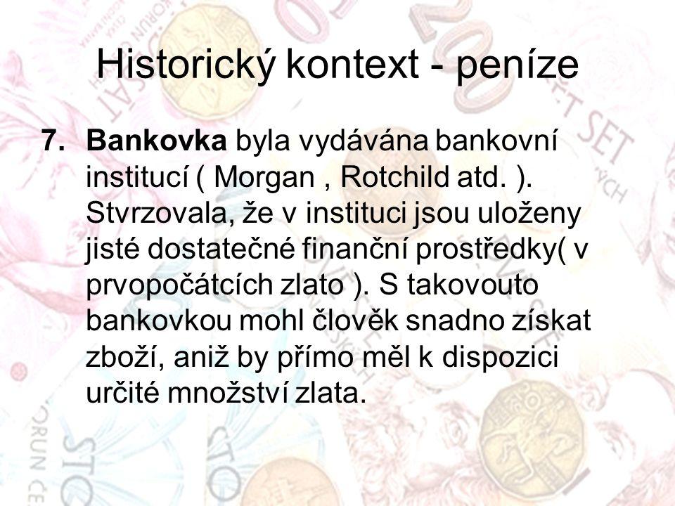 Historický kontext - peníze 7.Bankovka byla vydávána bankovní institucí ( Morgan, Rotchild atd. ). Stvrzovala, že v instituci jsou uloženy jisté dosta