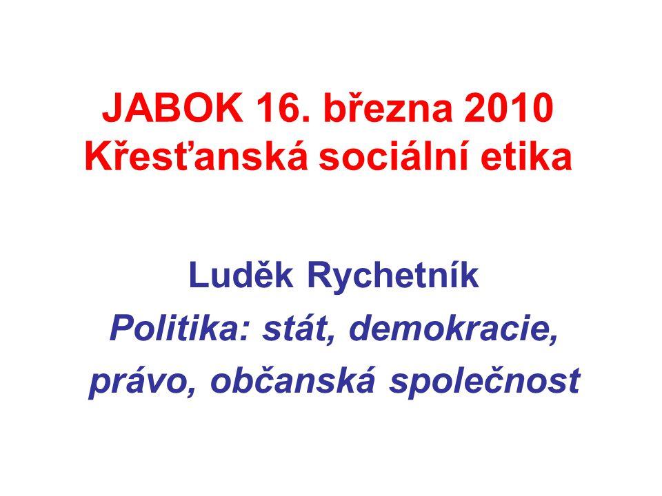 JABOK 16. března 2010 Křesťanská sociální etika Luděk Rychetník Politika: stát, demokracie, právo, občanská společnost