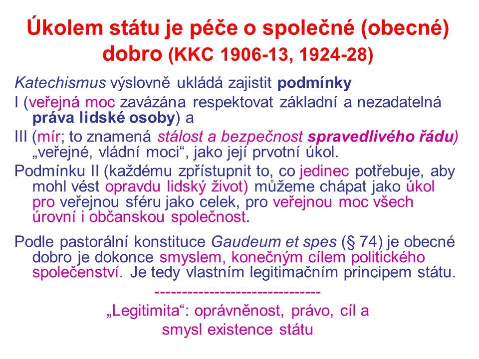 """Úkolem státu je péče o společné (obecné) dobro (KKC 1906-13, 1924-28) Katechismus výslovně ukládá zajistit podmínky I (veřejná moc zavázána respektovat základní a nezadatelná práva lidské osoby) a III (mír; to znamená stálost a bezpečnost spravedlivého řádu) """"veřejné, vládní moci , jako její prvotní úkol."""