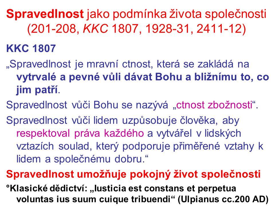 """Spravedlnost jako podmínka života společnosti (201-208, KKC 1807, 1928-31, 2411-12) KKC 1807 """"Spravedlnost je mravní ctnost, která se zakládá na vytrvalé a pevné vůli dávat Bohu a bližnímu to, co jim patří."""