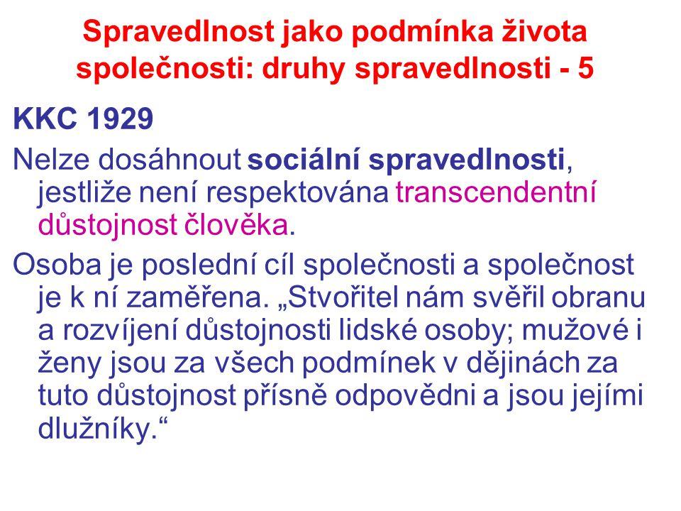 Spravedlnost jako podmínka života společnosti: druhy spravedlnosti - 5 KKC 1929 Nelze dosáhnout sociální spravedlnosti, jestliže není respektována transcendentní důstojnost člověka.