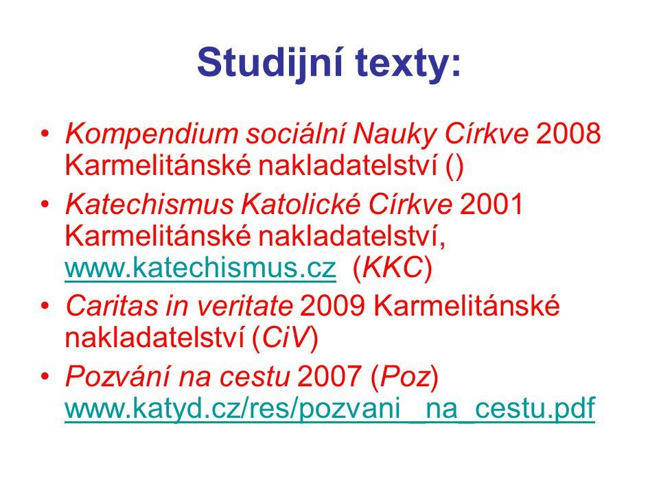 Studijní texty: Kompendium sociální Nauky Církve 2008 Karmelitánské nakladatelství () Katechismus Katolické Církve 2001 Karmelitánské nakladatelství, www.katechismus.cz (KKC) www.katechismus.cz Caritas in veritate 2009 Karmelitánské nakladatelství (CiV) Pozvání na cestu 2007 (Poz) www.katyd.cz/res/pozvani _na_cestu.pdf www.katyd.cz/res/pozvani _na_cestu.pdf