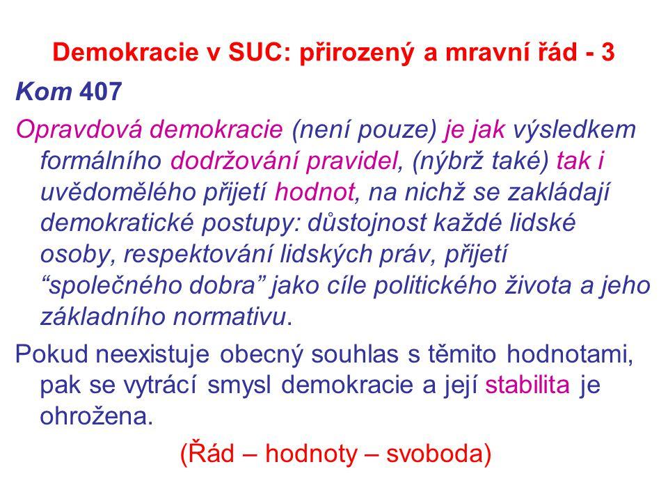 Demokracie v SUC: přirozený a mravní řád - 3 Kom 407 Opravdová demokracie (není pouze) je jak výsledkem formálního dodržování pravidel, (nýbrž také) tak i uvědomělého přijetí hodnot, na nichž se zakládají demokratické postupy: důstojnost každé lidské osoby, respektování lidských práv, přijetí společného dobra jako cíle politického života a jeho základního normativu.
