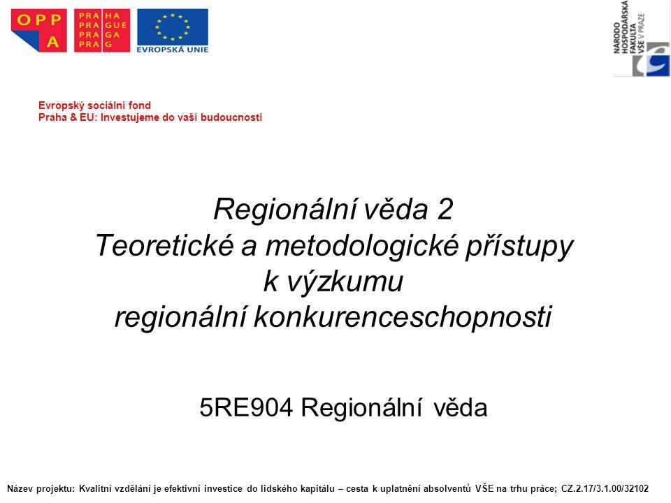 Regionální věda 2 Teoretické a metodologické přístupy k výzkumu regionální konkurenceschopnosti 5RE904 Regionální věda Evropský sociální fond Praha & EU: Investujeme do vaší budoucnosti Název projektu: Kvalitní vzdělání je efektivní investice do lidského kapitálu – cesta k uplatnění absolventů VŠE na trhu práce; CZ.2.17/3.1.00/32102