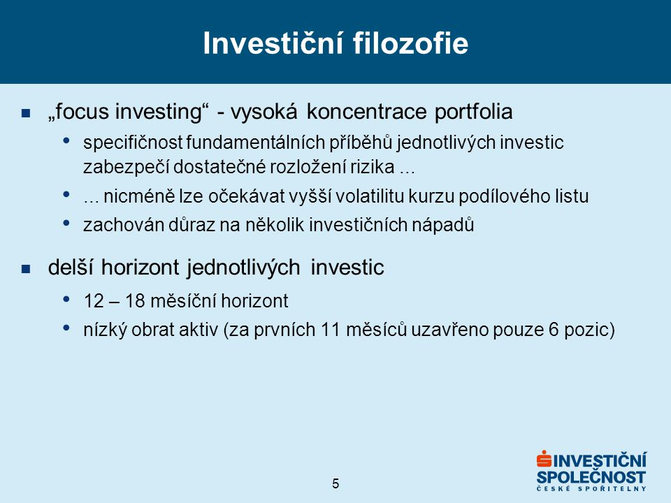 """5 Investiční filozofie n """"focus investing - vysoká koncentrace portfolia specifičnost fundamentálních příběhů jednotlivých investic zabezpečí dostatečné rozložení rizika......"""