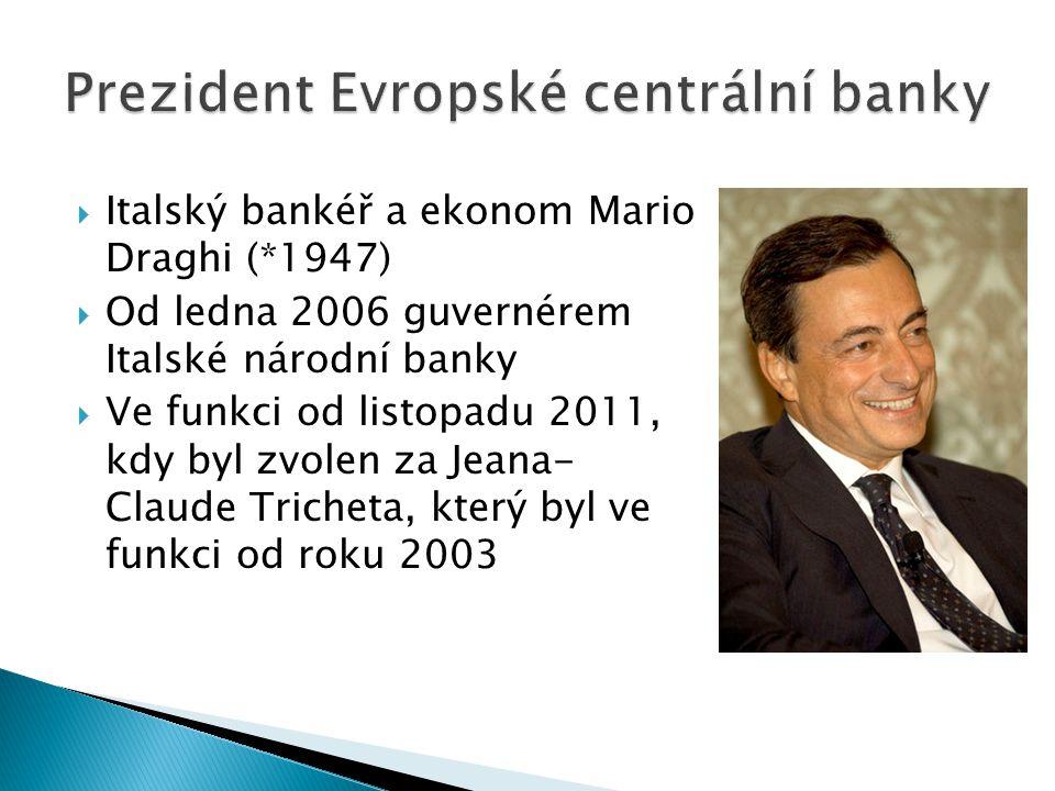  Italský bankéř a ekonom Mario Draghi (*1947)  Od ledna 2006 guvernérem Italské národní banky  Ve funkci od listopadu 2011, kdy byl zvolen za Jeana