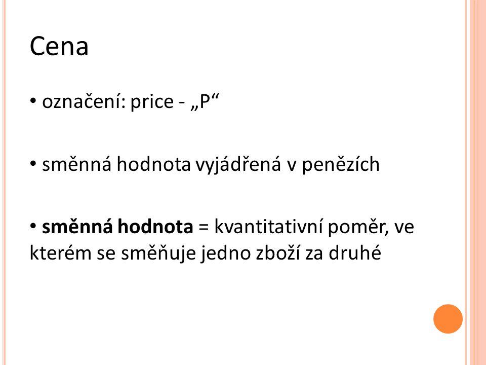 """Cena označení: price - """"P směnná hodnota vyjádřená v penězích směnná hodnota = kvantitativní poměr, ve kterém se směňuje jedno zboží za druhé"""