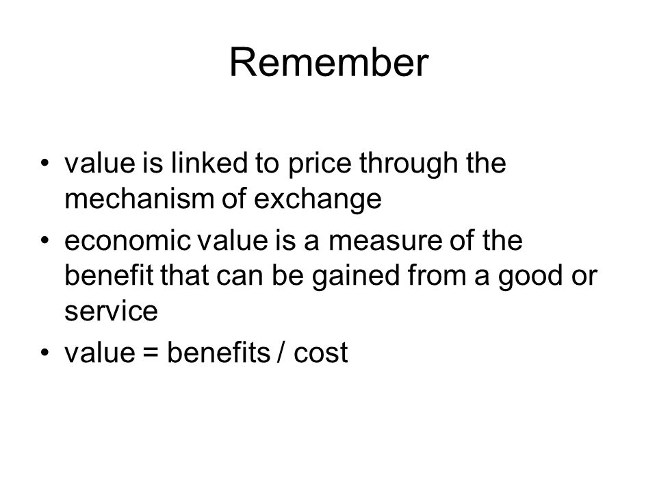 Remember value is linked to price through the mechanism of exchange economic value is a measure of the benefit that can be gained from a good or service value = benefits / cost