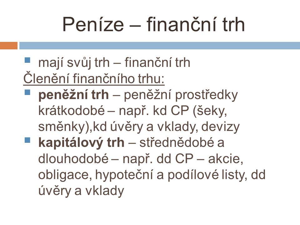 Peníze – finanční trh  mají svůj trh – finanční trh Členění finančního trhu:  peněžní trh – peněžní prostředky krátkodobé – např.