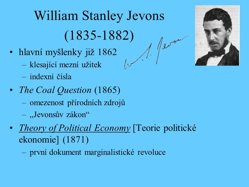William Stanley Jevons (1835-1882) hlavní myšlenky již 1862 –klesající mezní užitek –indexní čísla The Coal Question (1865) –omezenost přírodních zdro