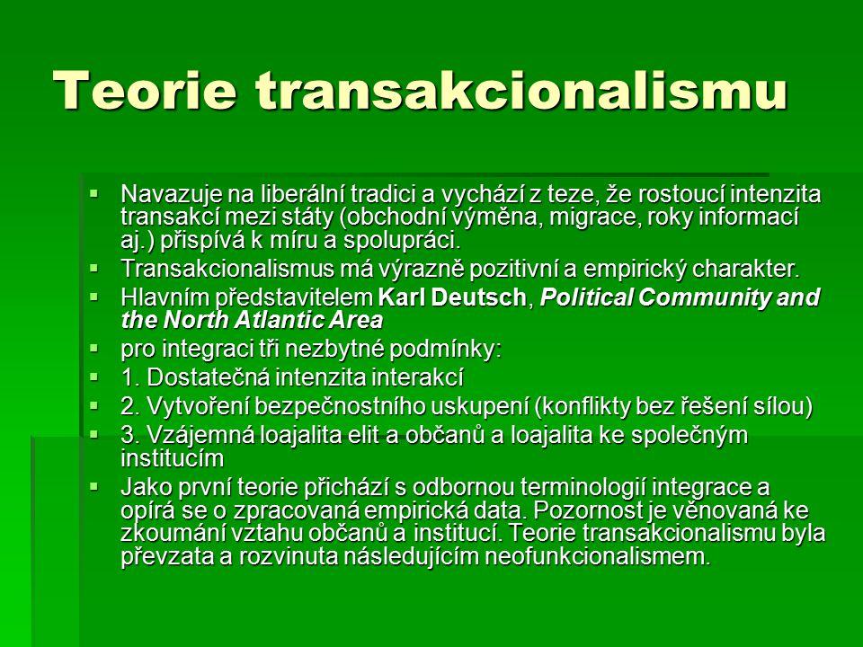 Teorie transakcionalismu  Navazuje na liberální tradici a vychází z teze, že rostoucí intenzita transakcí mezi státy (obchodní výměna, migrace, roky informací aj.) přispívá k míru a spolupráci.