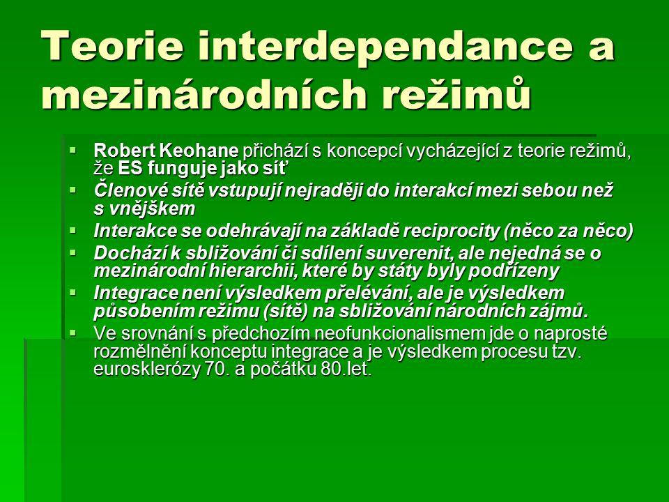 Teorie interdependance a mezinárodních režimů  Robert Keohane přichází s koncepcí vycházející z teorie režimů, že ES funguje jako síť  Členové sítě vstupují nejraději do interakcí mezi sebou než s vnějškem  Interakce se odehrávají na základě reciprocity (něco za něco)  Dochází k sbližování či sdílení suverenit, ale nejedná se o mezinárodní hierarchii, které by státy byly podřízeny  Integrace není výsledkem přelévání, ale je výsledkem působením režimu (sítě) na sbližování národních zájmů.