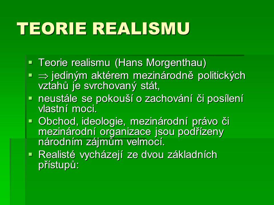 TEORIE REALISMU  Teorie realismu (Hans Morgenthau)   jediným aktérem mezinárodně politických vztahů je svrchovaný stát,  neustále se pokouší o zachování či posílení vlastní moci.