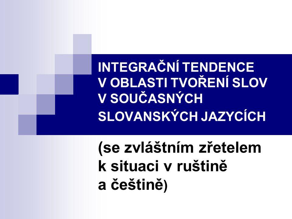 INTEGRAČNÍ TENDENCE V OBLASTI TVOŘENÍ SLOV V SOUČASNÝCH SLOVANSKÝCH JAZYCÍCH (se zvláštním zřetelem k situaci v ruštině a češtině )
