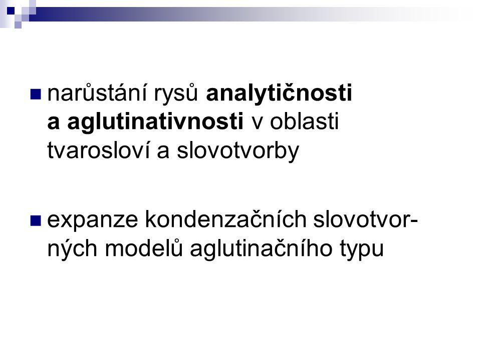 narůstání rysů analytičnosti a aglutinativnosti v oblasti tvarosloví a slovotvorby expanze kondenzačních slovotvor- ných modelů aglutinačního typu