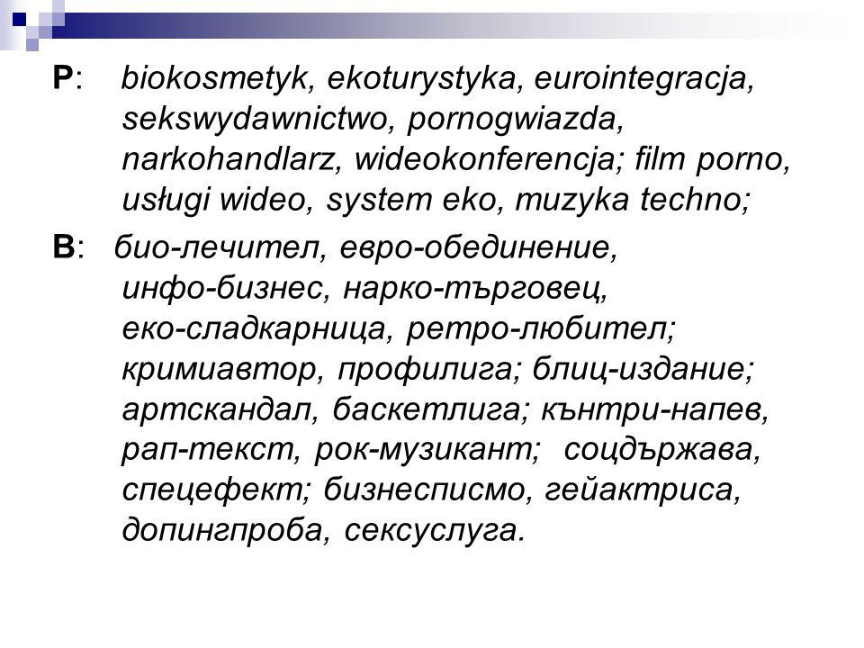 P: biokosmetyk, ekoturystyka, eurointegracja, sekswydawnictwo, pornogwiazda, narkohandlarz, wideokonferencja; film porno, usługi wideo, system eko, mu