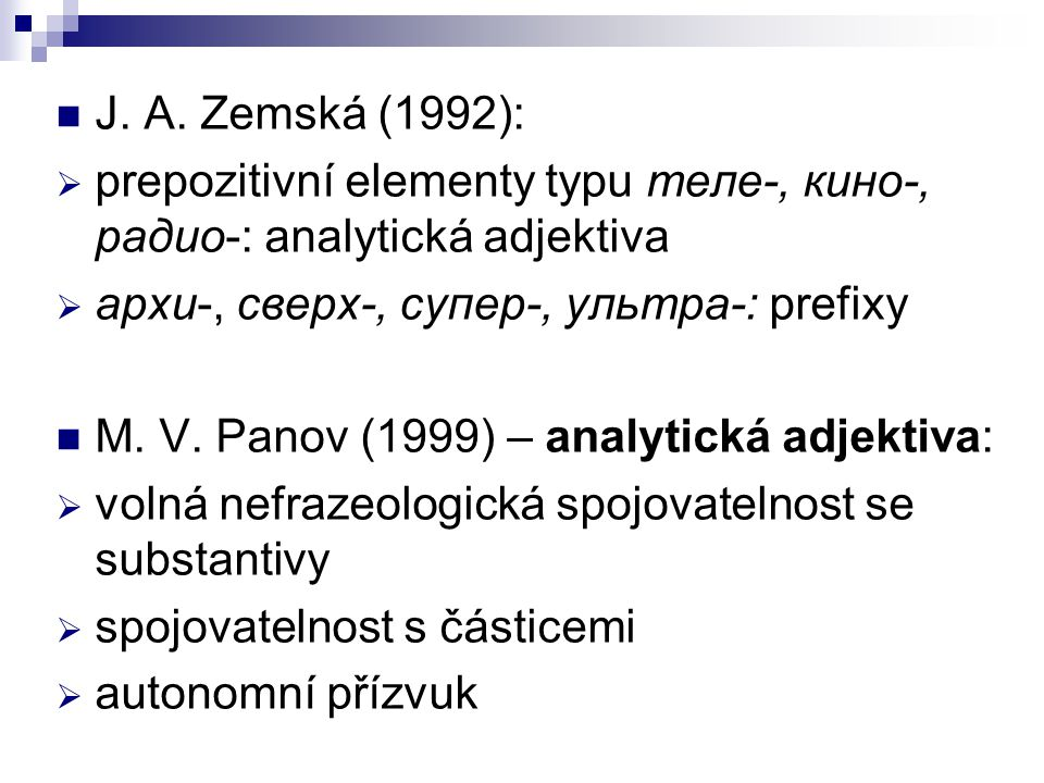 J. A. Zemská (1992):  prepozitivní elementy typu теле-, кино-, радио-: analytická adjektiva  архи-, сверх-, супер-, ультра-: prefixy M. V. Panov (19