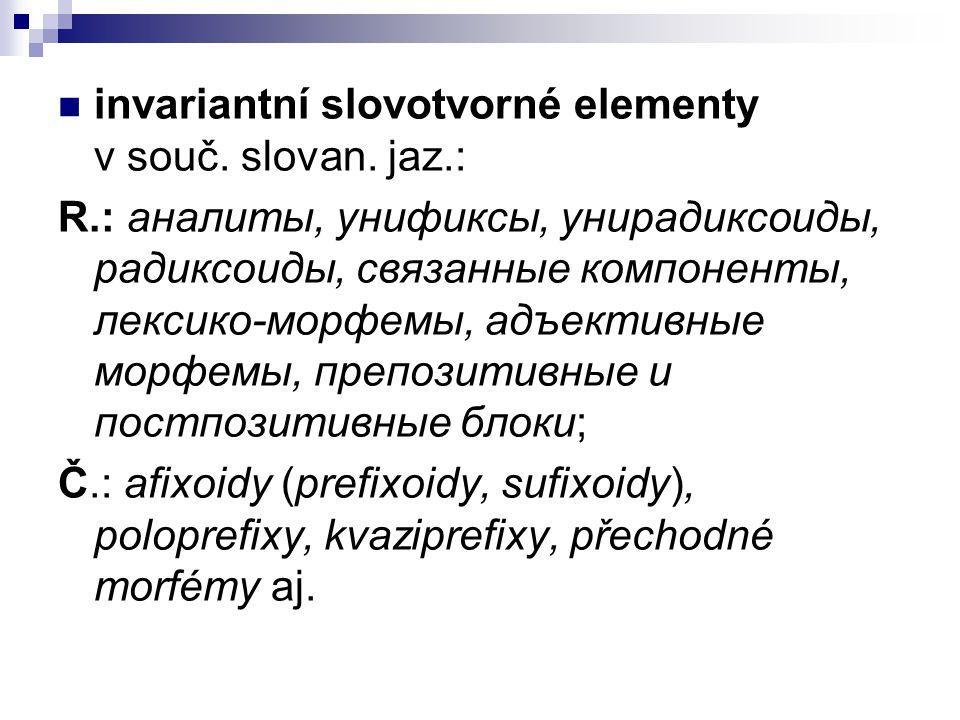 invariantní slovotvorné elementy v souč. slovan. jaz.: R.: аналиты, унификсы, унирадиксоиды, радиксоиды, связанные компоненты, лексико-морфемы, адъект