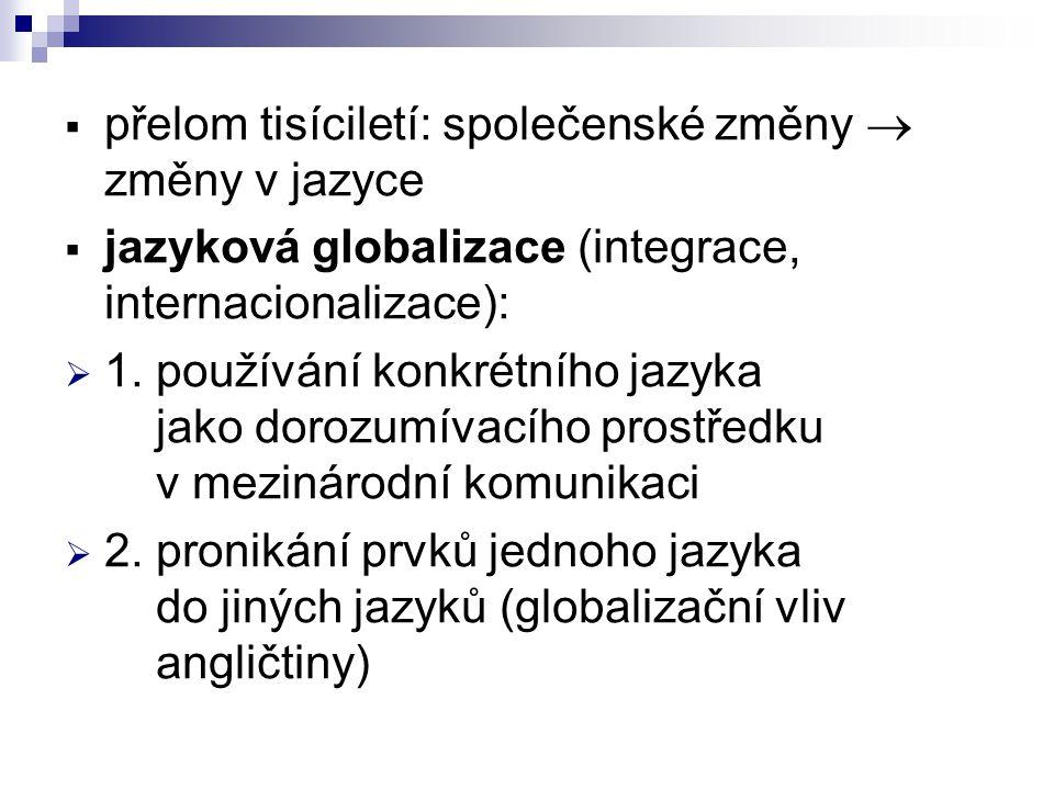 přelom tisíciletí: společenské změny  změny v jazyce  jazyková globalizace (integrace, internacionalizace):  1. používání konkrétního jazyka jako