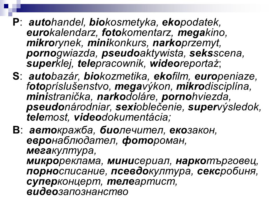P: autohandel, biokosmetyka, ekopodatek, eurokalendarz, fotokomentarz, megakino, mikrorynek, minikonkurs, narkoprzemyt, pornogwiazda, pseudoaktywista,