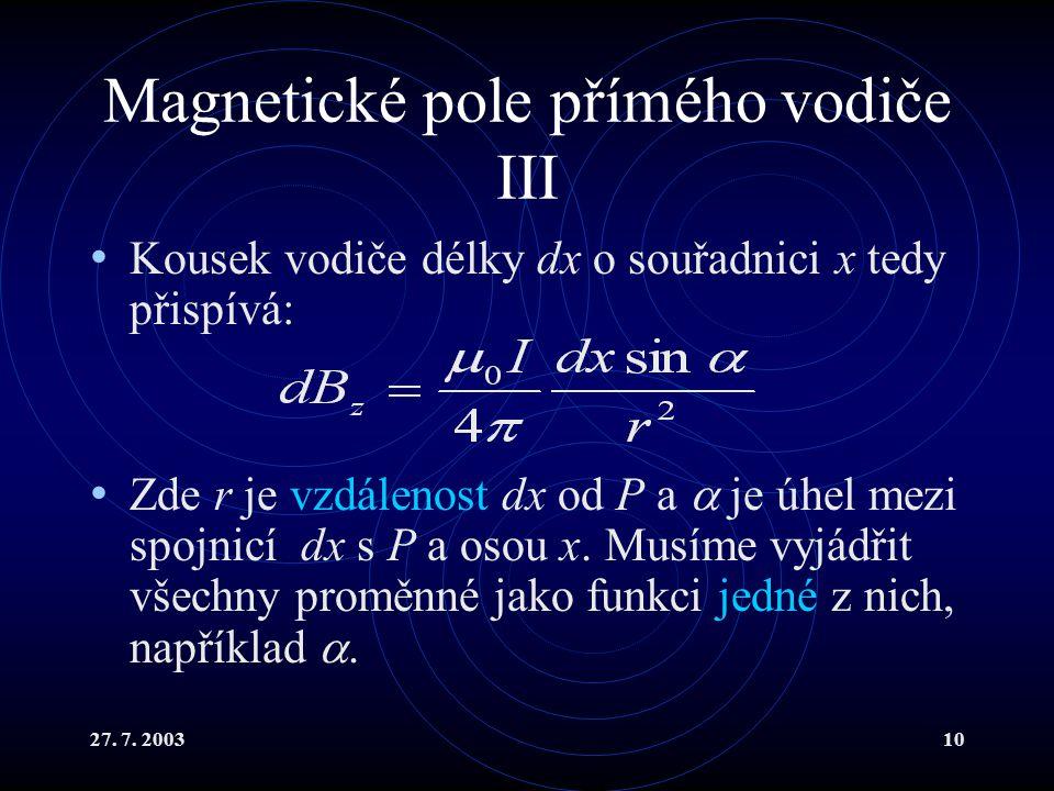 27. 7. 200310 Magnetické pole přímého vodiče III Kousek vodiče délky dx o souřadnici x tedy přispívá: Zde r je vzdálenost dx od P a  je úhel mezi spo