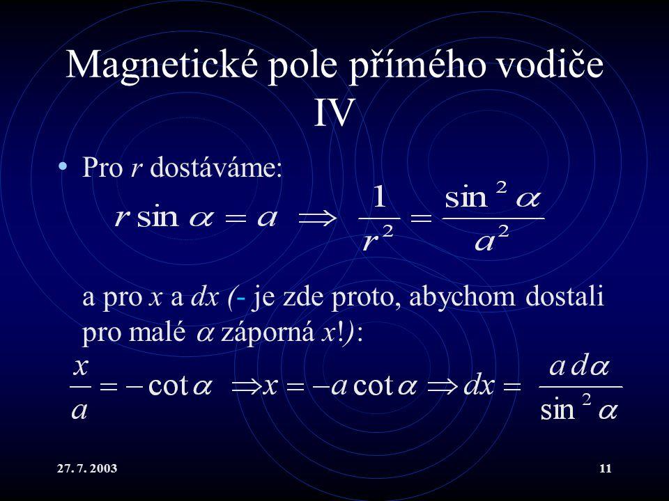 27. 7. 200311 Magnetické pole přímého vodiče IV Pro r dostáváme: a pro x a dx (- je zde proto, abychom dostali pro malé  záporná x!):