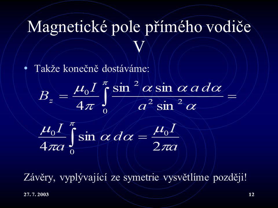27. 7. 200312 Magnetické pole přímého vodiče V Takže konečně dostáváme: Závěry, vyplývající ze symetrie vysvětlíme později!