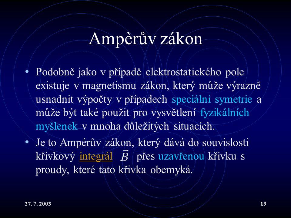 27. 7. 200313 Ampèrův zákon Podobně jako v případě elektrostatického pole existuje v magnetismu zákon, který může výrazně usnadnit výpočty v případech