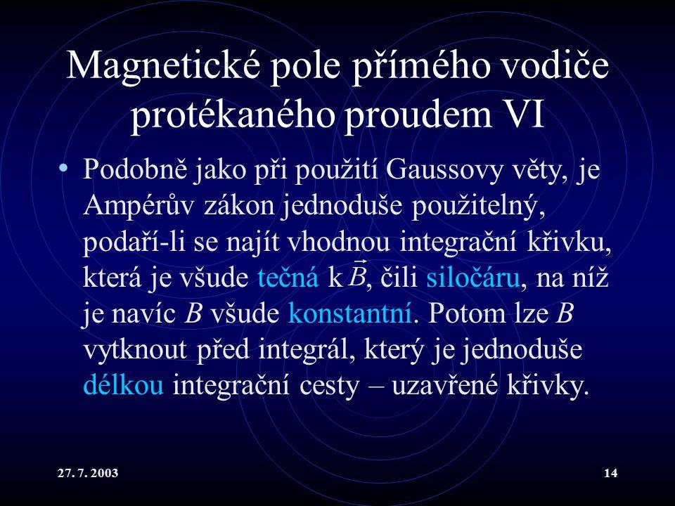 27. 7. 200314 Magnetické pole přímého vodiče protékaného proudem VI Podobně jako při použití Gaussovy věty, je Ampérův zákon jednoduše použitelný, pod