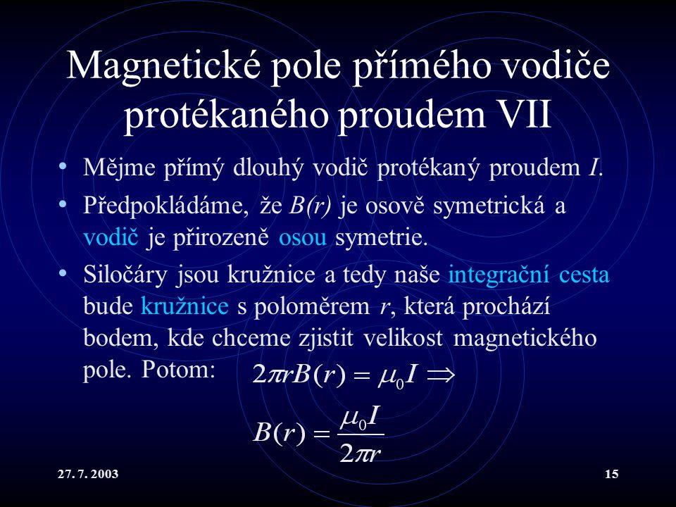 27. 7. 200315 Magnetické pole přímého vodiče protékaného proudem VII Mějme přímý dlouhý vodič protékaný proudem I. Předpokládáme, že B(r) je osově sym
