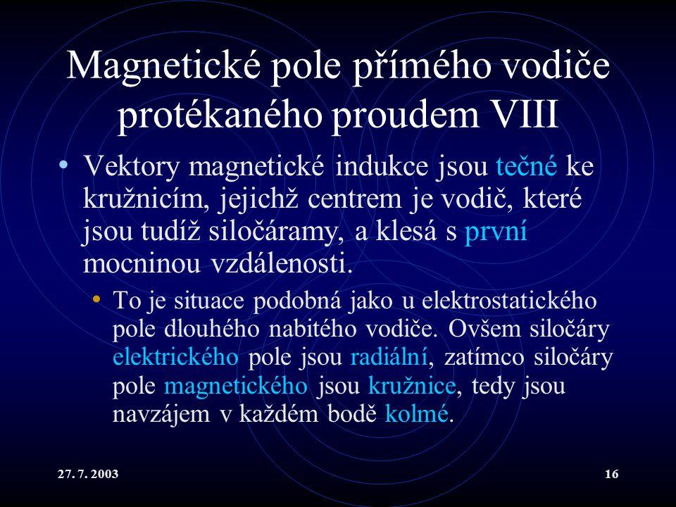 27. 7. 200316 Magnetické pole přímého vodiče protékaného proudem VIII Vektory magnetické indukce jsou tečné ke kružnicím, jejichž centrem je vodič, kt