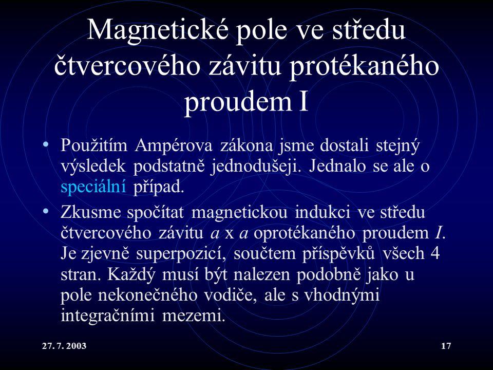 27. 7. 200317 Magnetické pole ve středu čtvercového závitu protékaného proudem I Použitím Ampérova zákona jsme dostali stejný výsledek podstatně jedno