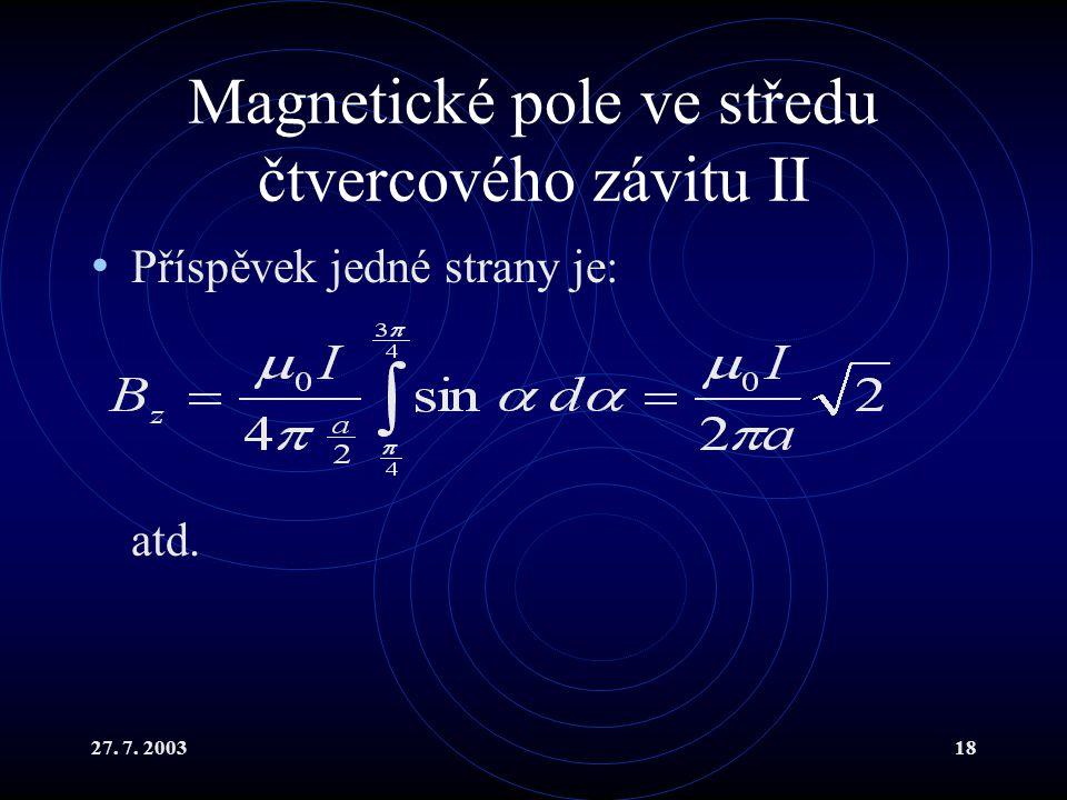 27. 7. 200318 Magnetické pole ve středu čtvercového závitu II Příspěvek jedné strany je: atd.