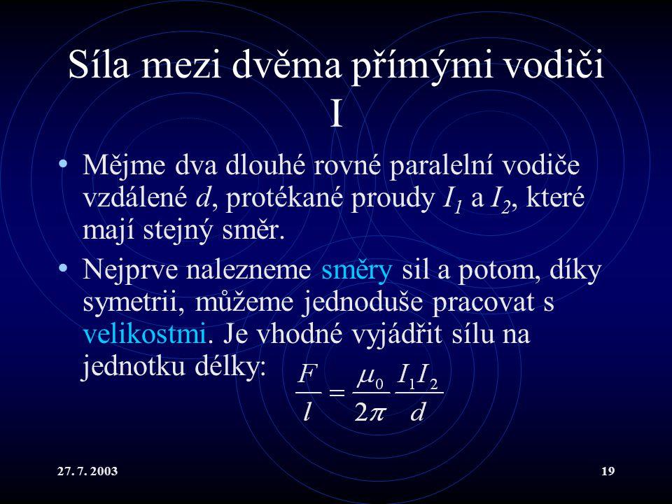 27. 7. 200319 Síla mezi dvěma přímými vodiči I Mějme dva dlouhé rovné paralelní vodiče vzdálené d, protékané proudy I 1 a I 2, které mají stejný směr.