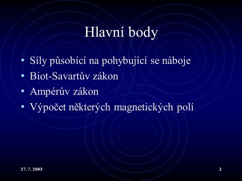 27. 7. 20032 Hlavní body Síly působící na pohybující se náboje Biot-Savartův zákon Ampérův zákon Výpočet některých magnetických polí