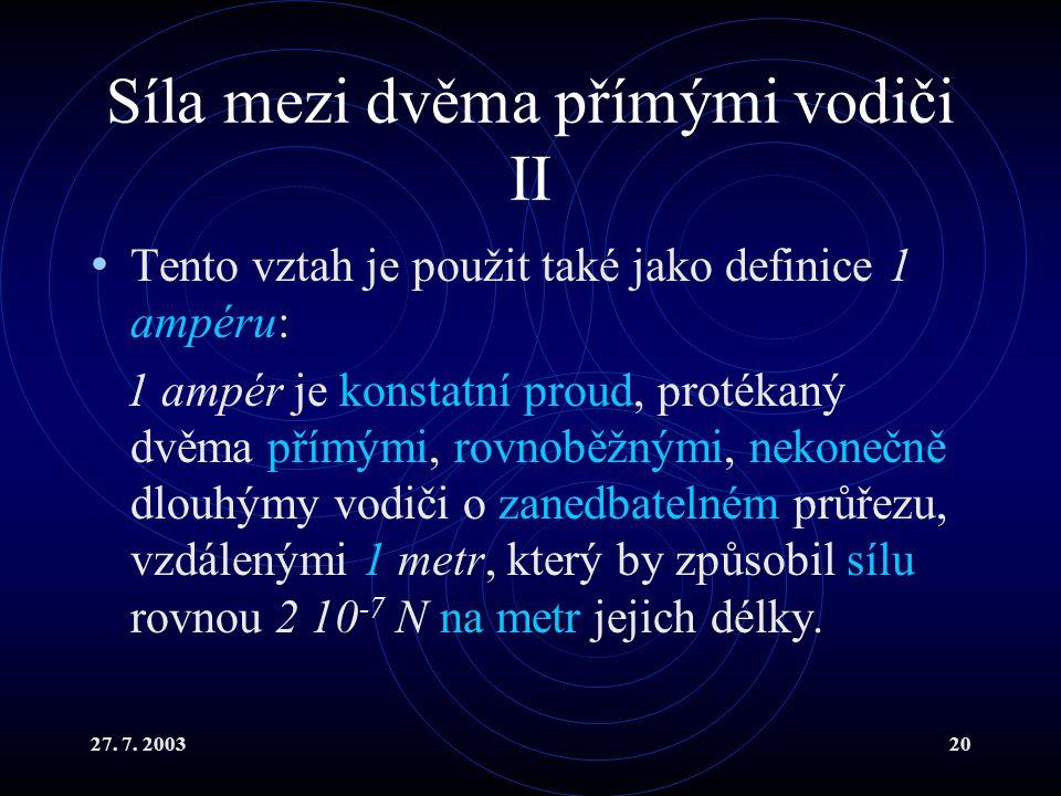 27. 7. 200320 Síla mezi dvěma přímými vodiči II Tento vztah je použit také jako definice 1 ampéru: 1 ampér je konstatní proud, protékaný dvěma přímými