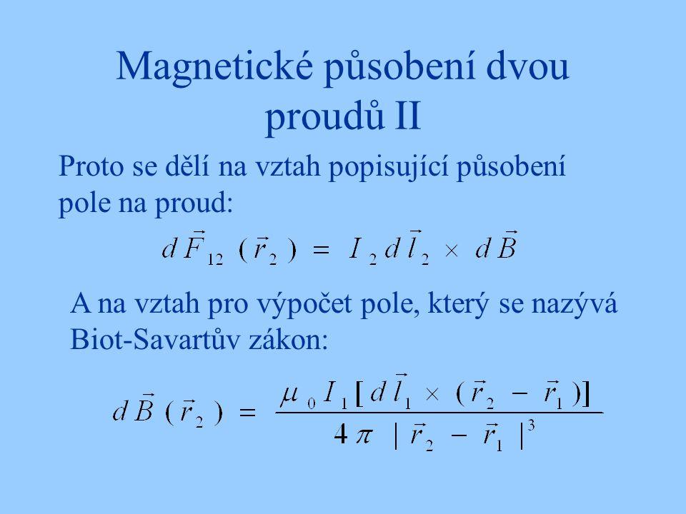Magnetické působení dvou proudů II Proto se dělí na vztah popisující působení pole na proud: A na vztah pro výpočet pole, který se nazývá Biot-Savartů