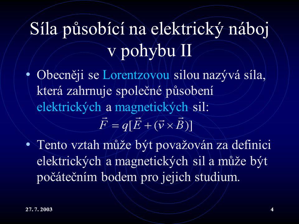 27. 7. 20034 Síla působící na elektrický náboj v pohybu II Obecněji se Lorentzovou silou nazývá síla, která zahrnuje společné působení elektrických a