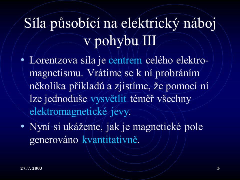 27. 7. 20035 Síla působící na elektrický náboj v pohybu III Lorentzova síla je centrem celého elektro- magnetismu. Vrátíme se k ní probráním několika