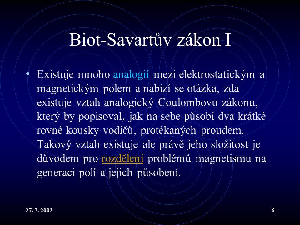 27. 7. 20036 Biot-Savartův zákon I Existuje mnoho analogií mezi elektrostatickým a magnetickým polem a nabízí se otázka, zda existuje vztah analogický