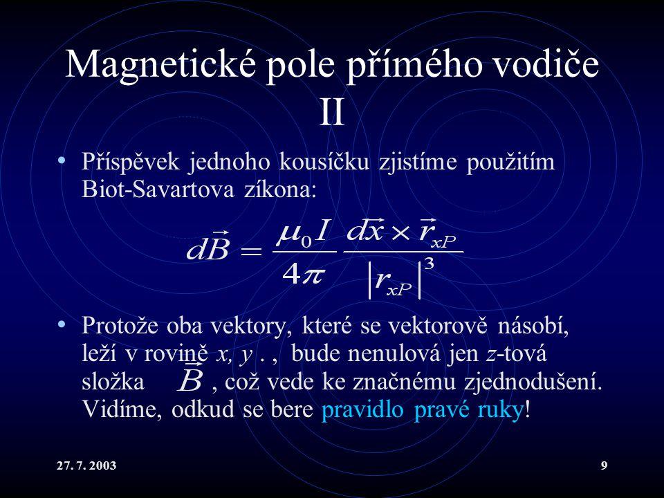 27. 7. 20039 Magnetické pole přímého vodiče II Příspěvek jednoho kousíčku zjistíme použitím Biot-Savartova zíkona: Protože oba vektory, které se vekto