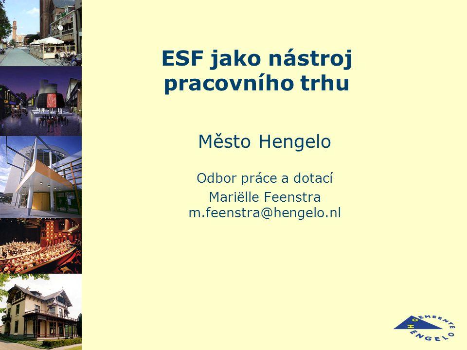 ESF jako nástroj pracovního trhu Město Hengelo Odbor práce a dotací Mariëlle Feenstra m.feenstra@hengelo.nl