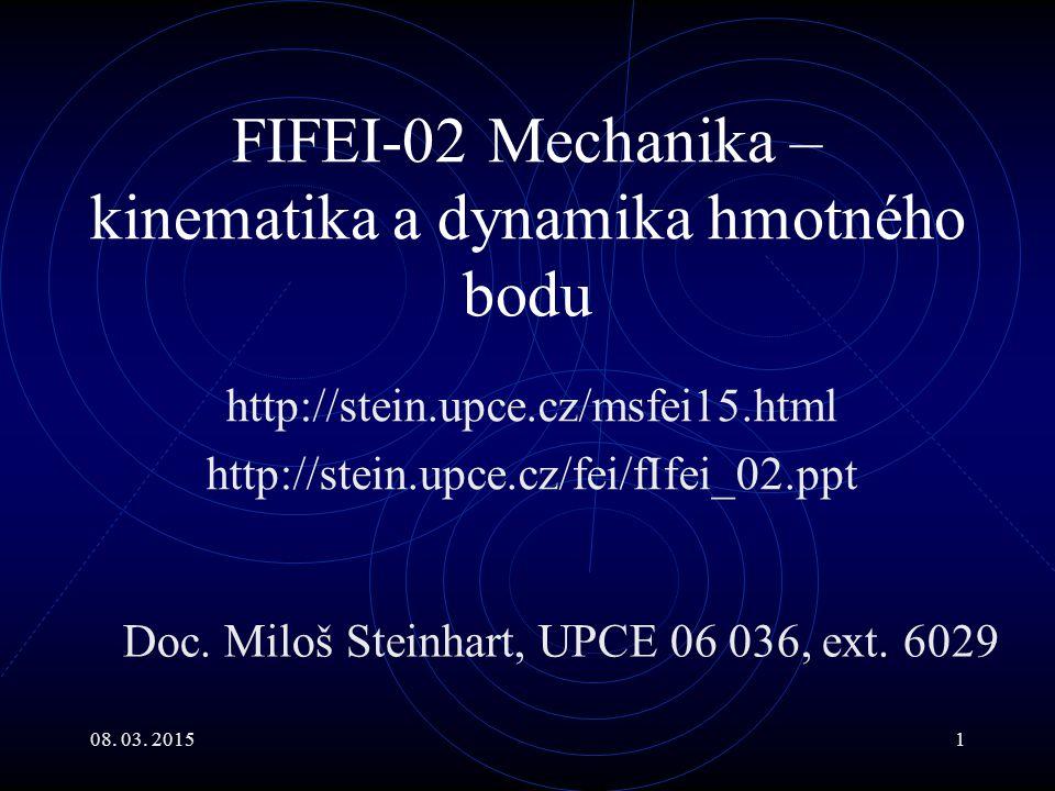 08. 03. 20151 FIFEI-02 Mechanika – kinematika a dynamika hmotného bodu http://stein.upce.cz/msfei15.html http://stein.upce.cz/fei/fIfei_02.ppt Doc. Mi