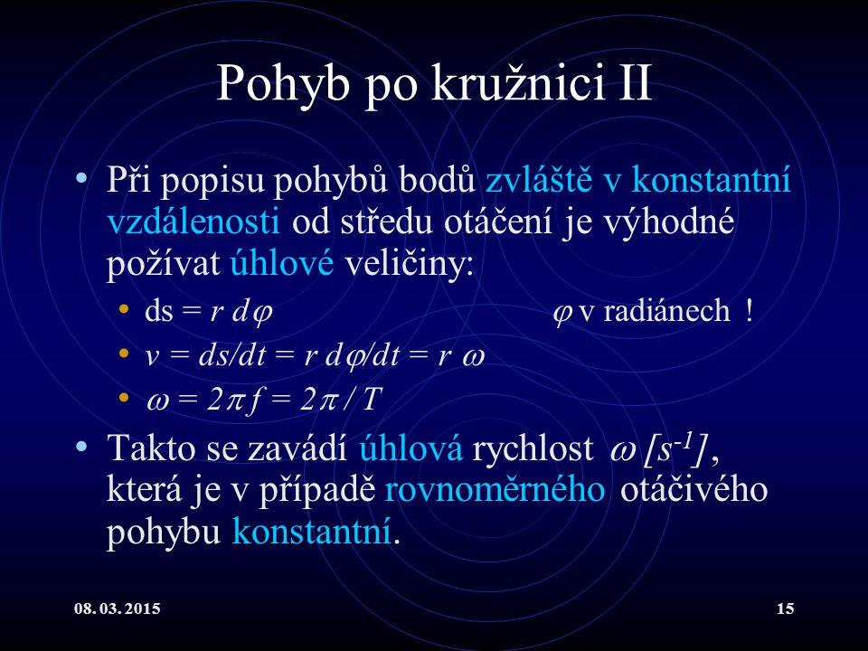 08. 03. 201515 Pohyb po kružnici II Při popisu pohybů bodů zvláště v konstantní vzdálenosti od středu otáčení je výhodné požívat úhlové veličiny: ds =