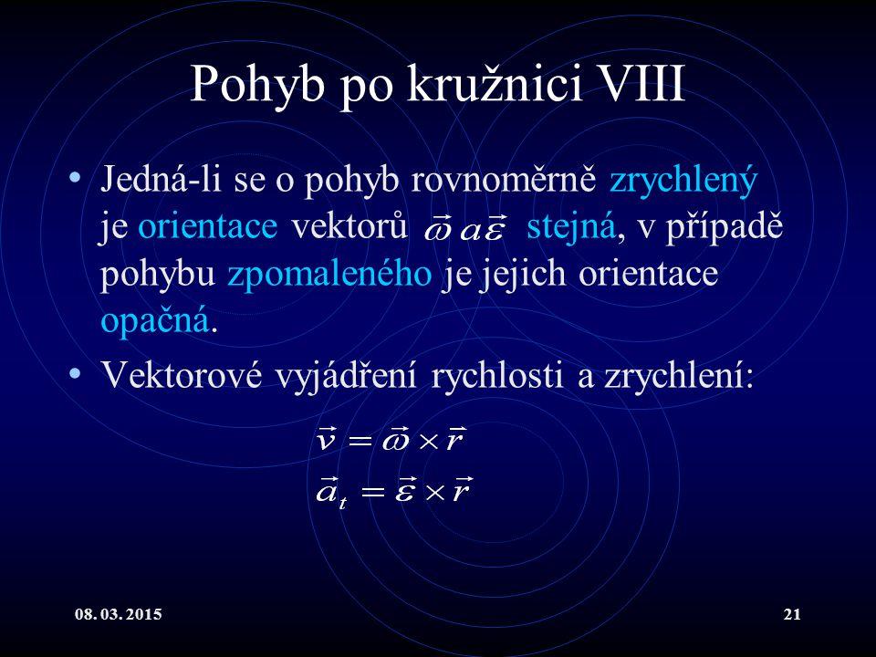 08. 03. 201521 Pohyb po kružnici VIII Jedná-li se o pohyb rovnoměrně zrychlený je orientace vektorů stejná, v případě pohybu zpomaleného je jejich ori