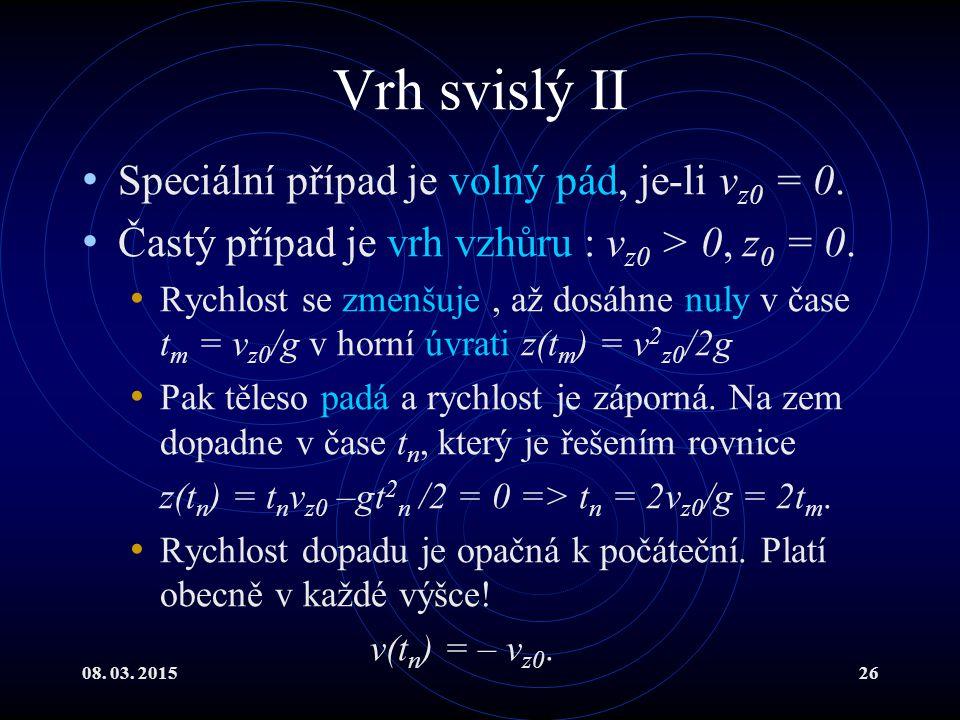 08. 03. 201526 Vrh svislý II Speciální případ je volný pád, je-li v z0 = 0. Častý případ je vrh vzhůru : v z0 > 0, z 0 = 0. Rychlost se zmenšuje, až d